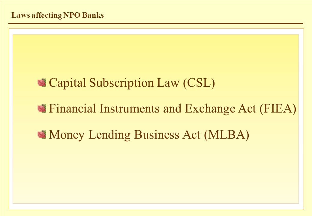 Laws affecting NPO Banks Capital Subscription Law (CSL) Financial Instruments and Exchange Act (FIEA) Money Lending Business Act (MLBA)