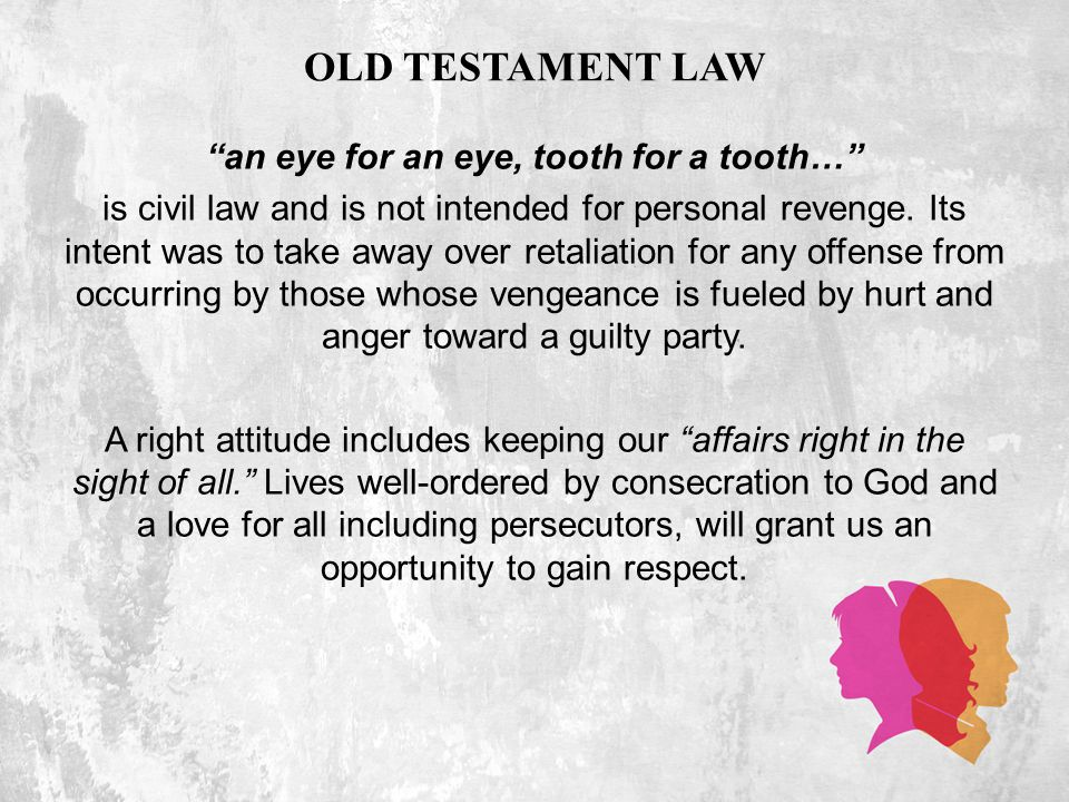 OLD TESTAMENT LAW an eye for an eye, tooth for a tooth… is civil law and is not intended for personal revenge.