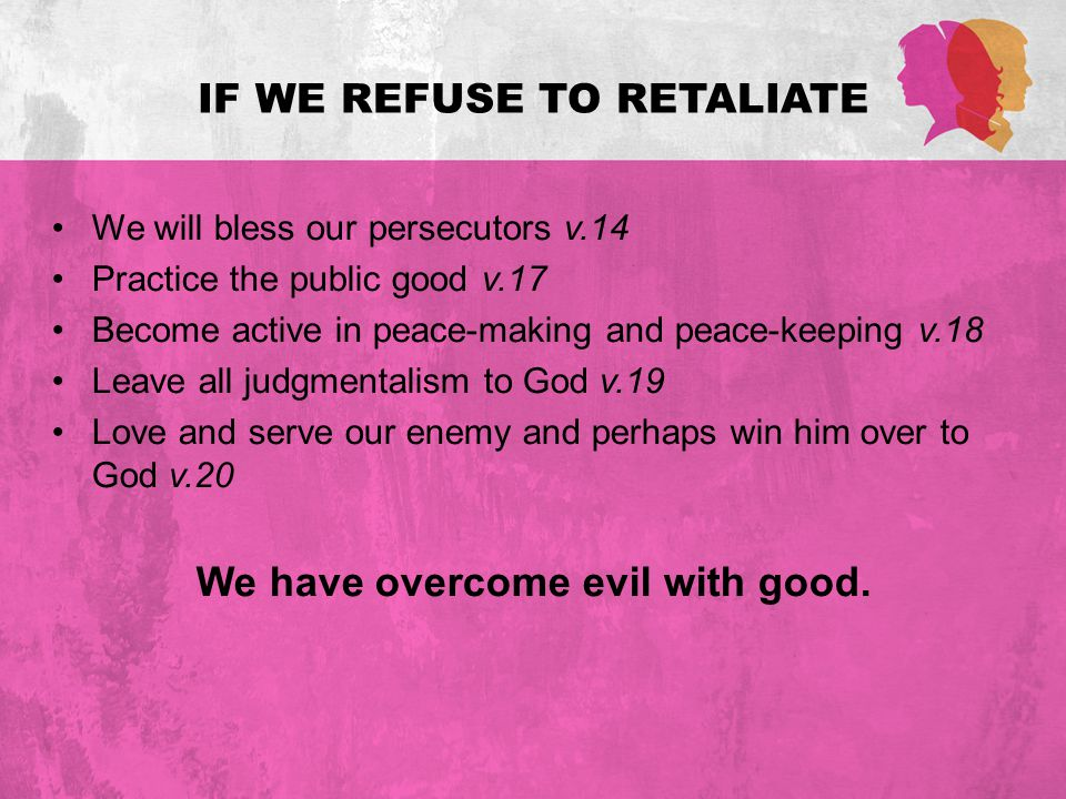 IF WE REFUSE TO RETALIATE We will bless our persecutors v.14 Practice the public good v.17 Become active in peace-making and peace-keeping v.18 Leave all judgmentalism to God v.19 Love and serve our enemy and perhaps win him over to God v.20 We have overcome evil with good.