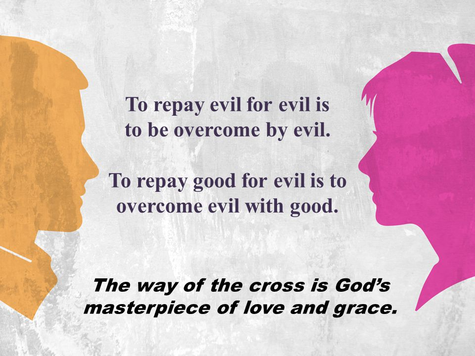 To repay evil for evil is to be overcome by evil.