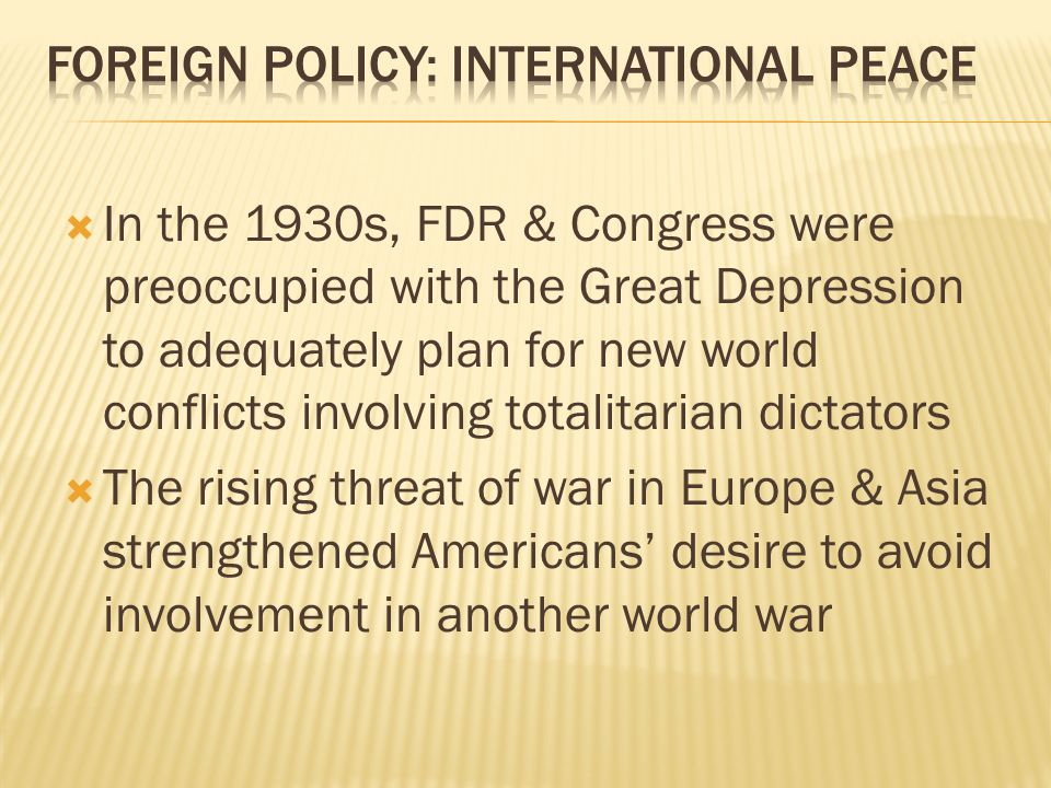  In the 1930s, FDR & Congress were preoccupied with the Great Depression to adequately plan for new world conflicts involving totalitarian dictators  The rising threat of war in Europe & Asia strengthened Americans' desire to avoid involvement in another world war
