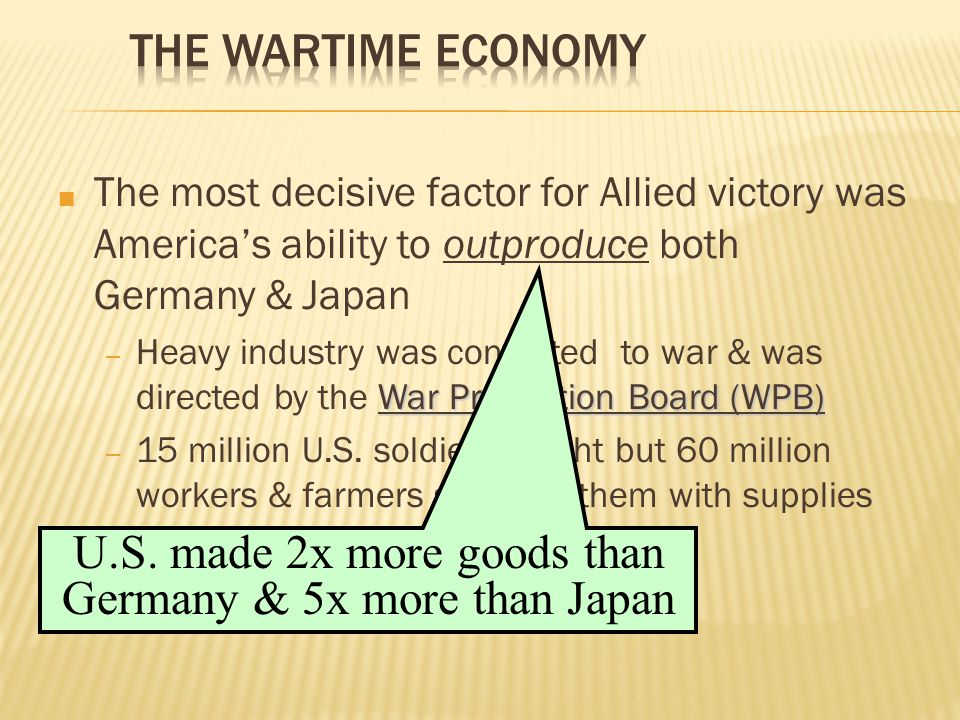 ■ The most decisive factor for Allied victory was America's ability to outproduce both Germany & Japan War Production Board (WPB) – Heavy industry was converted to war & was directed by the War Production Board (WPB) – 15 million U.S.