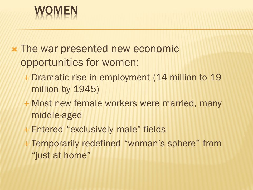  The war presented new economic opportunities for women:  Dramatic rise in employment (14 million to 19 million by 1945)  Most new female workers were married, many middle-aged  Entered exclusively male fields  Temporarily redefined woman's sphere from just at home