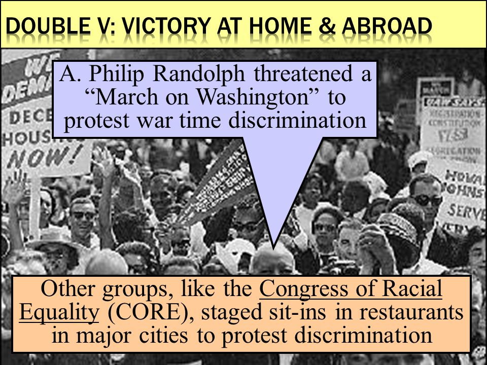 "A. Philip Randolph threatened a ""March on Washington"" to protest war time discrimination Other groups, like the Congress of Racial Equality (CORE), st"