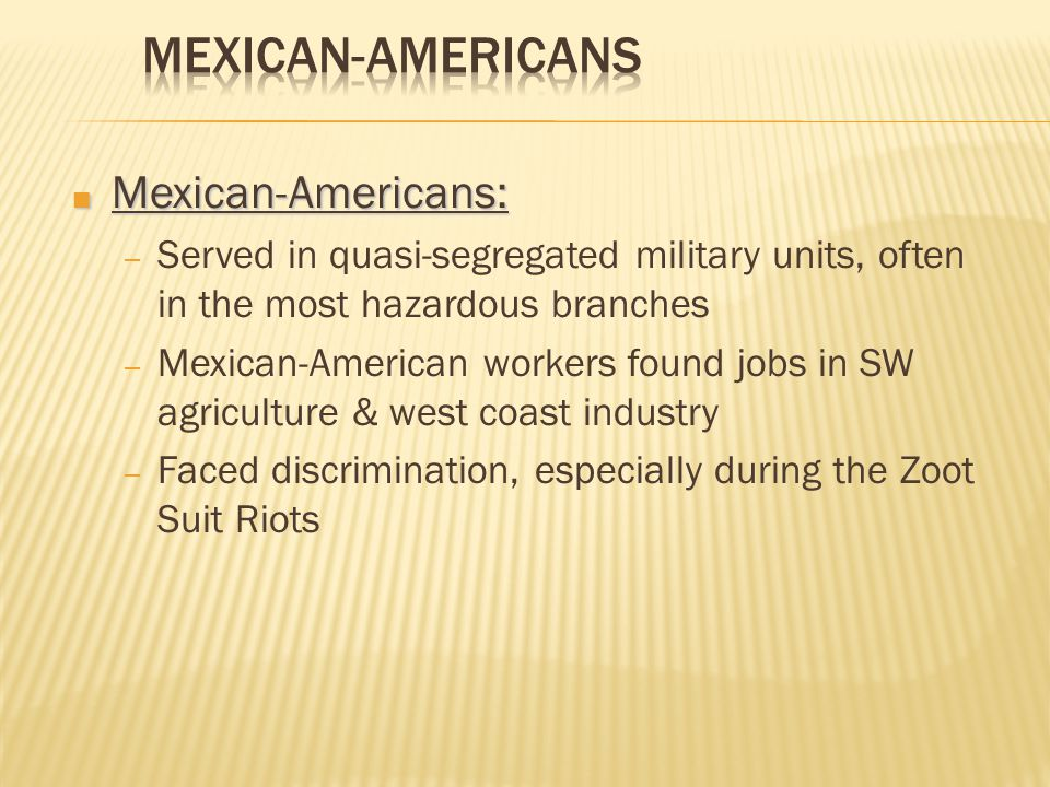 ■ Mexican-Americans: – Served in quasi-segregated military units, often in the most hazardous branches – Mexican-American workers found jobs in SW agriculture & west coast industry – Faced discrimination, especially during the Zoot Suit Riots