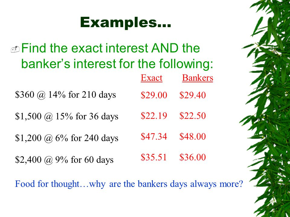 Examples…  Find the exact interest AND the banker's interest for the following: $360 @ 14% for 210 days Exact Bankers $29.00 $29.40 $1,500 @ 15% for 36 days $1,200 @ 6% for 240 days $2,400 @ 9% for 60 days $47.34 $48.00 $22.19 $22.50 $35.51 $36.00 Food for thought…why are the bankers days always more