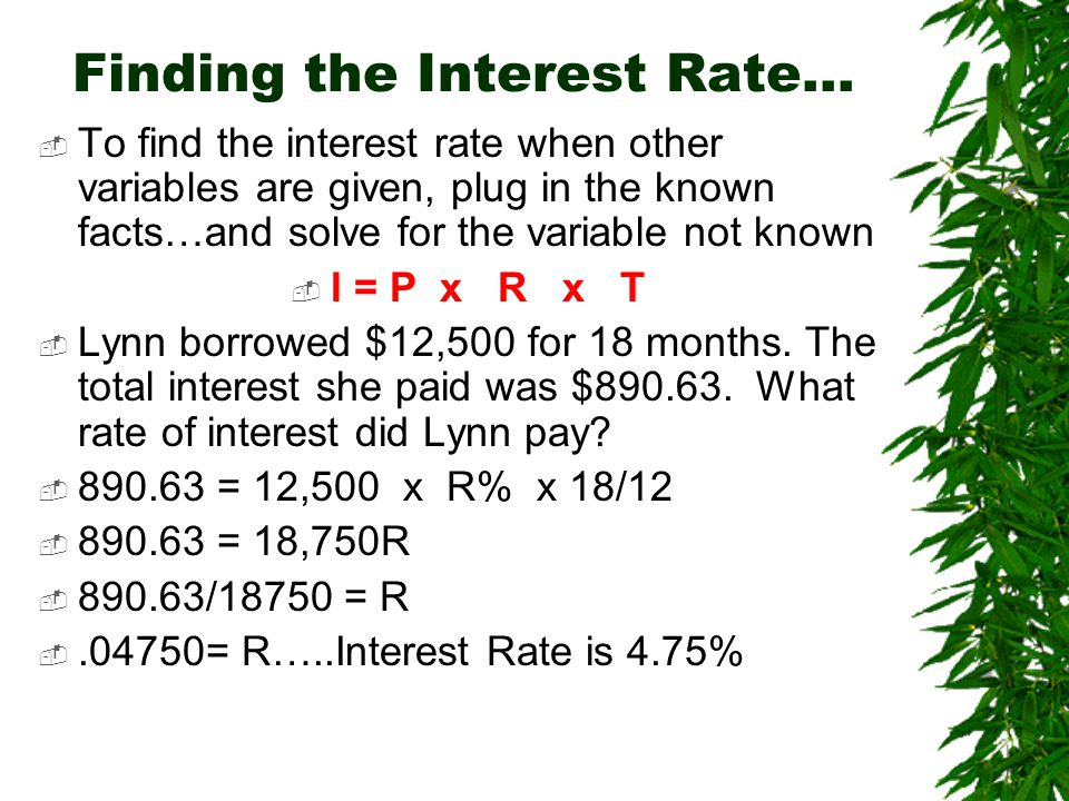 Finding the Interest Rate…  To find the interest rate when other variables are given, plug in the known facts…and solve for the variable not known  I = P x R x T  Lynn borrowed $12,500 for 18 months.