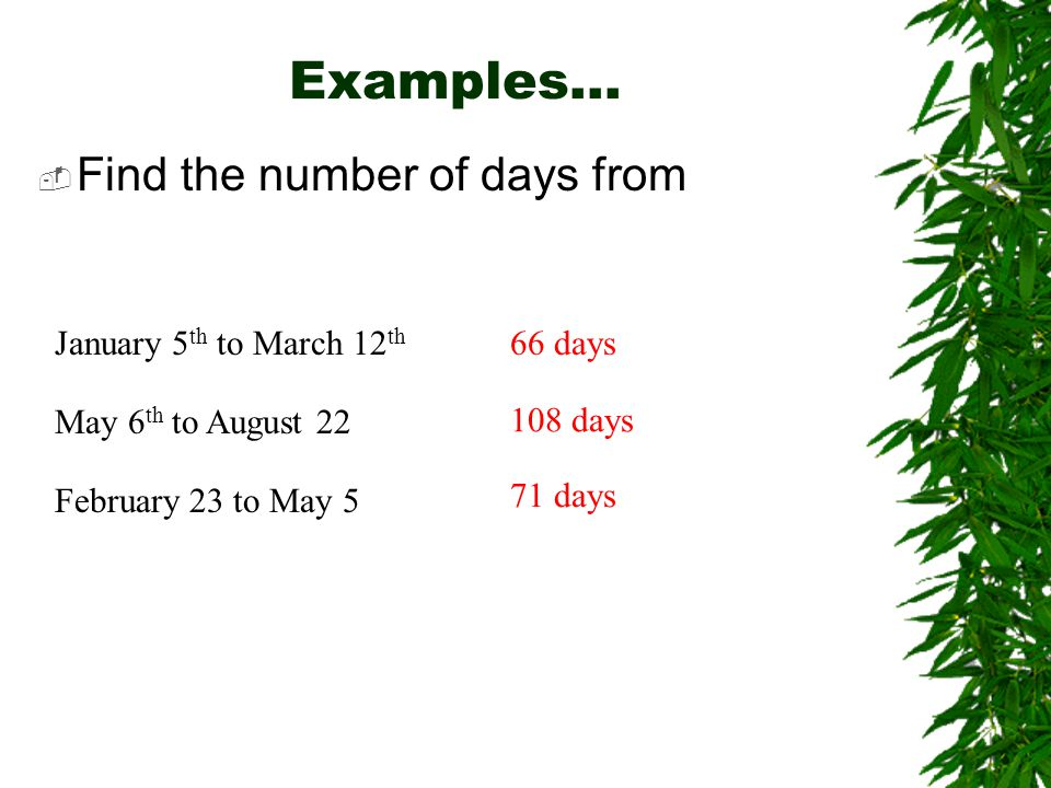 Examples…  Find the number of days from January 5 th to March 12 th 66 days May 6 th to August 22 February 23 to May 5 71 days 108 days