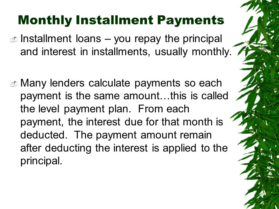 Monthly Installment Payments  Installment loans – you repay the principal and interest in installments, usually monthly.