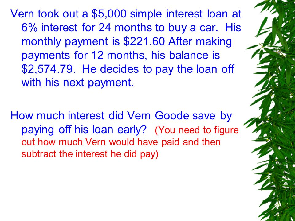 Vern took out a $5,000 simple interest loan at 6% interest for 24 months to buy a car.