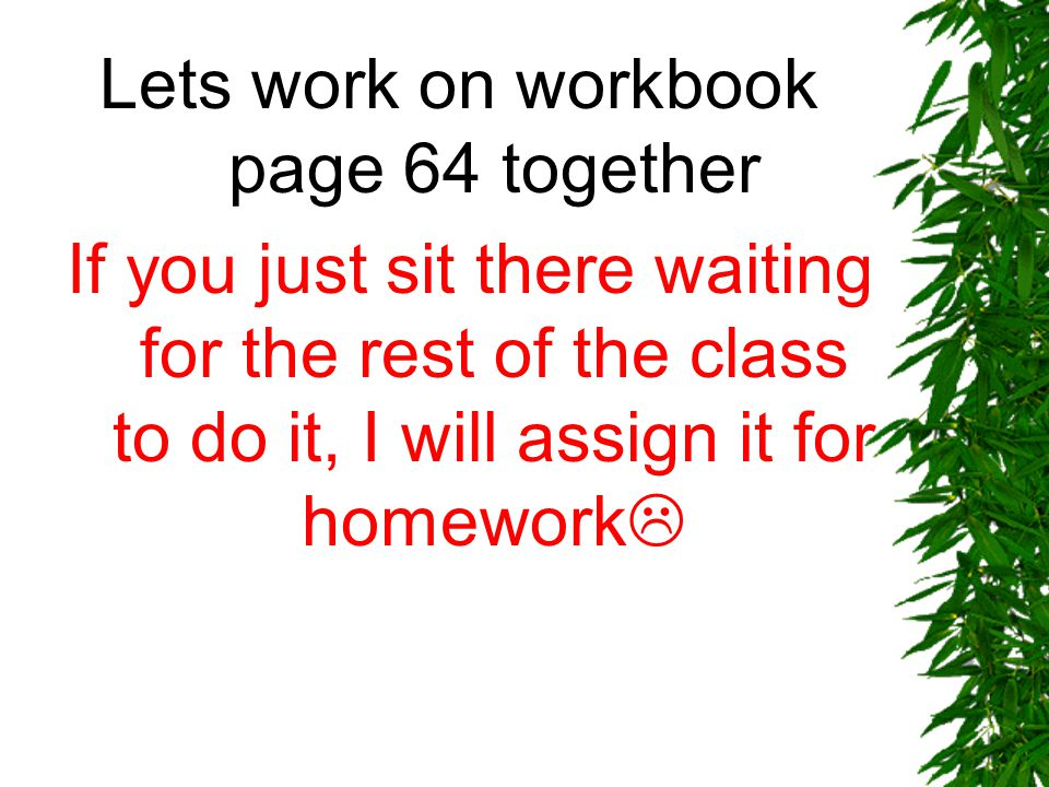Lets work on workbook page 64 together (If you just sit there waiting for the rest of the class to do it, I will assign it for homework 
