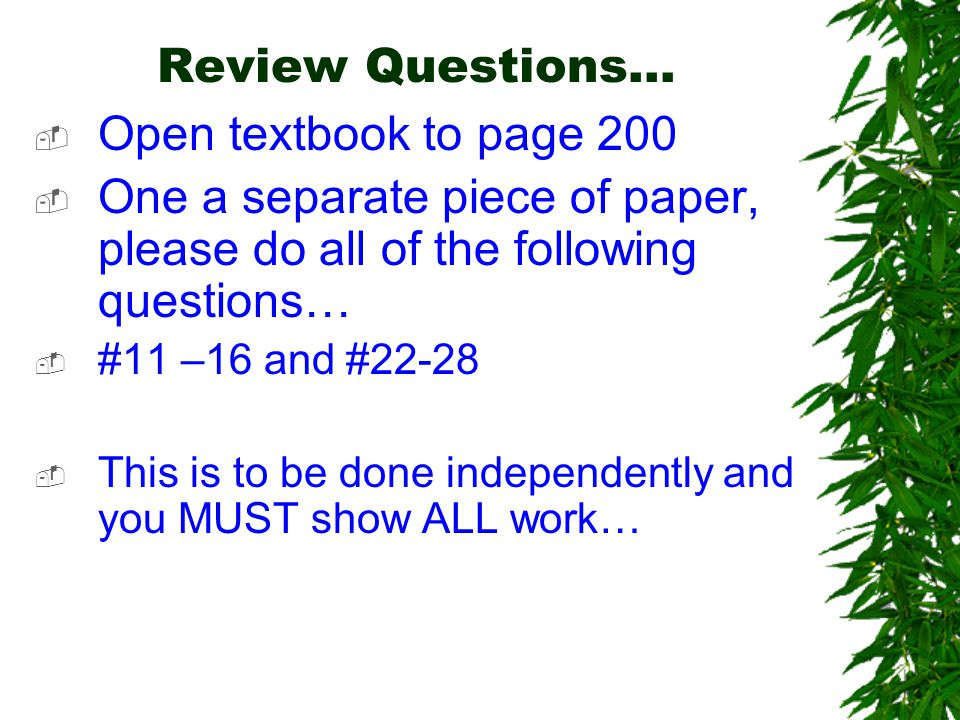 Review Questions…  Open textbook to page 200  One a separate piece of paper, please do all of the following questions…  #11 –16 and #22-28  This is to be done independently and you MUST show ALL work…