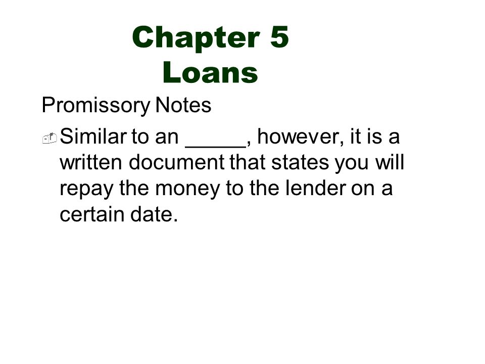 Chapter 5 Loans Promissory Notes  Similar to an _____, however, it is a written document that states you will repay the money to the lender on a certain date.