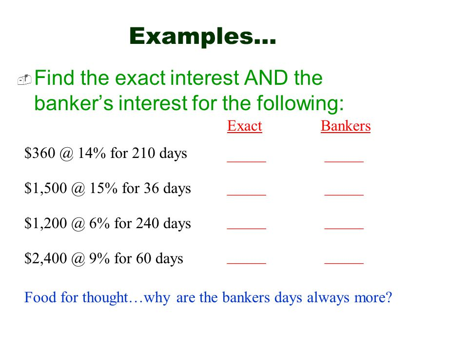 Examples…  Find the exact interest AND the banker's interest for the following: $360 @ 14% for 210 days Exact Bankers _____ $1,500 @ 15% for 36 days $1,200 @ 6% for 240 days $2,400 @ 9% for 60 days _____ Food for thought…why are the bankers days always more