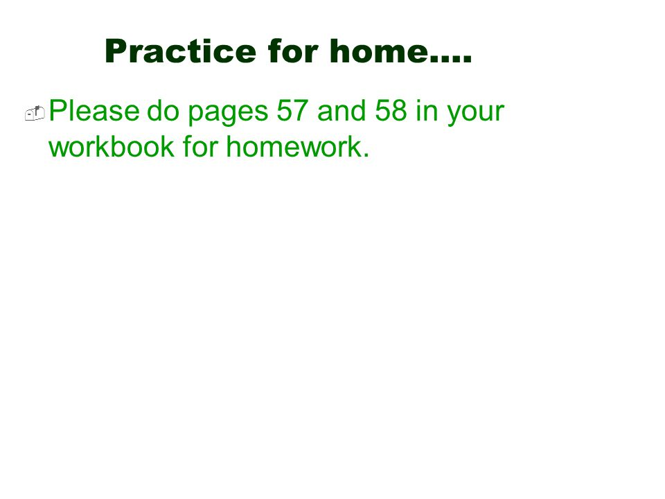 Practice for home….  Please do pages 57 and 58 in your workbook for homework.