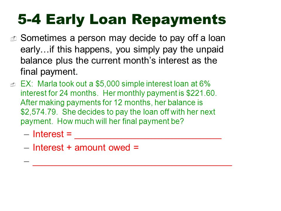 5-4 Early Loan Repayments  Sometimes a person may decide to pay off a loan early…if this happens, you simply pay the unpaid balance plus the current month's interest as the final payment.