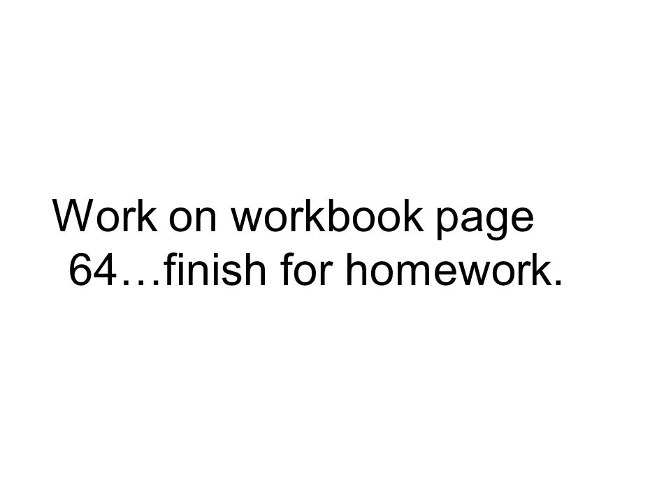 Work on workbook page 64…finish for homework.
