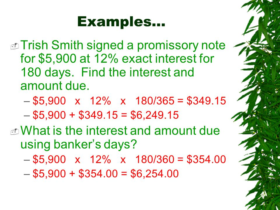 Examples…  Trish Smith signed a promissory note for $5,900 at 12% exact interest for 180 days.