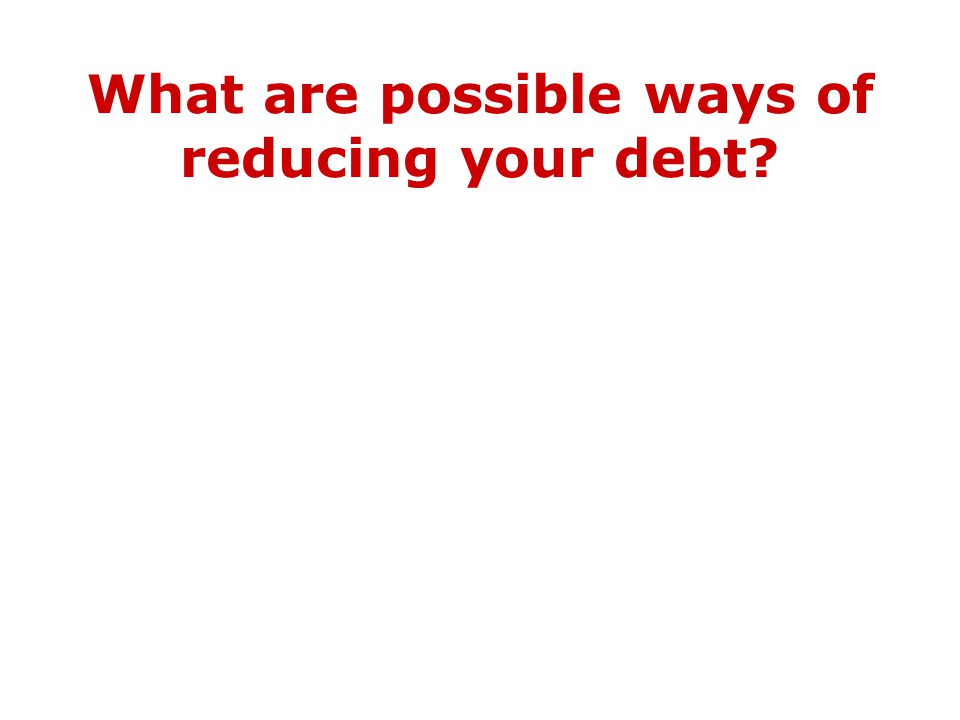 What are possible ways of reducing your debt