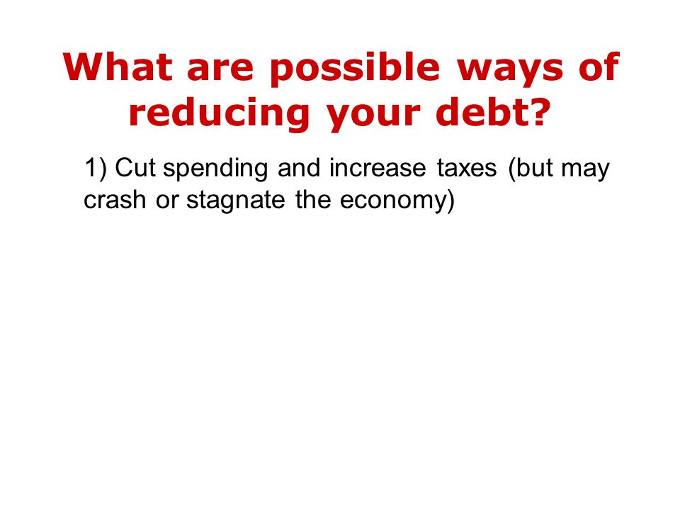 1) Cut spending and increase taxes (but may crash or stagnate the economy)