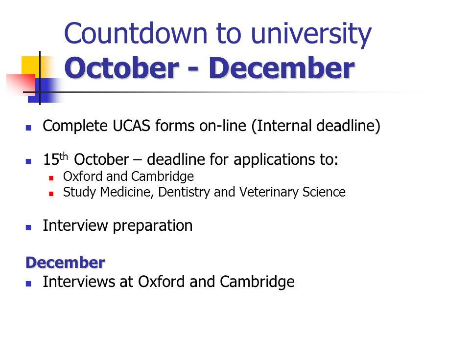 October - December Countdown to university October - December Complete UCAS forms on-line (Internal deadline) 15 th October – deadline for application