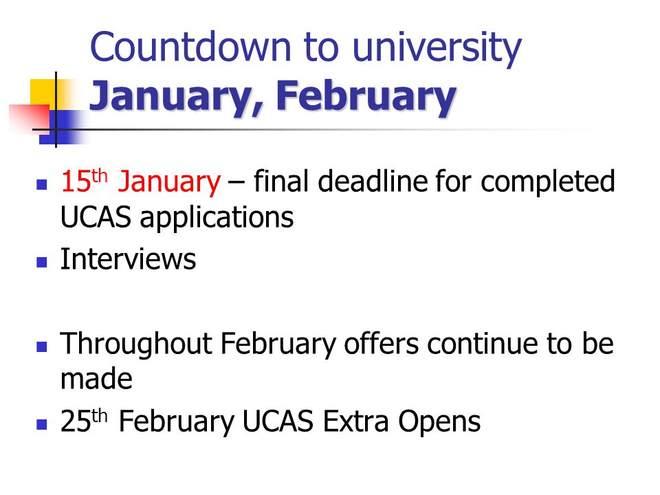January, February Countdown to university January, February 15 th January – final deadline for completed UCAS applications Interviews Throughout Febru