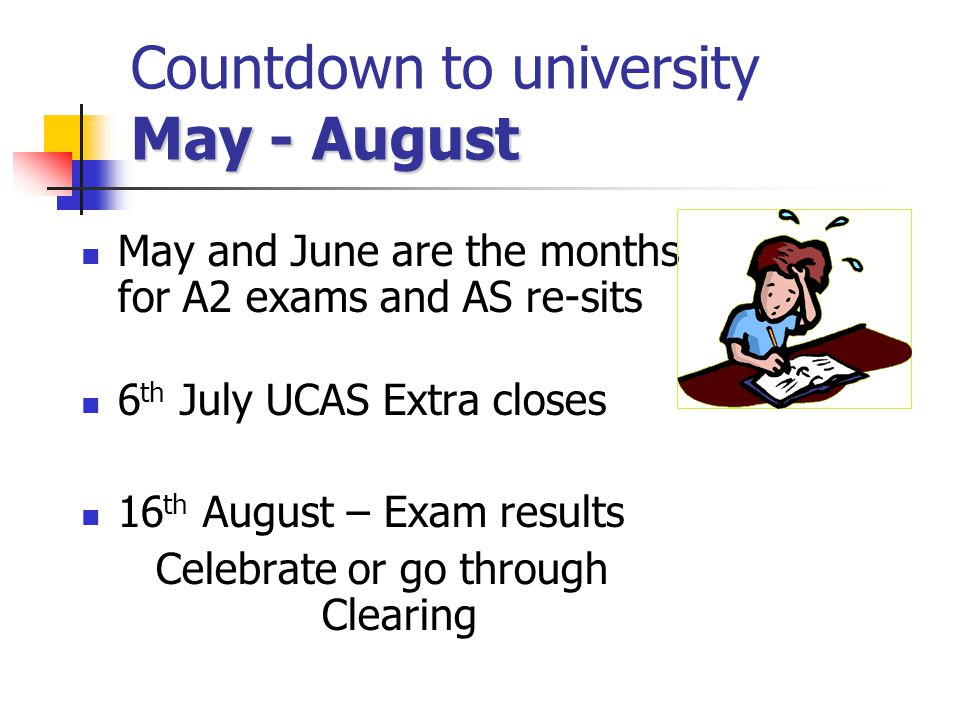 May - August Countdown to university May - August May and June are the months for A2 exams and AS re-sits 6 th July UCAS Extra closes 16 th August – Exam results Celebrate or go through Clearing