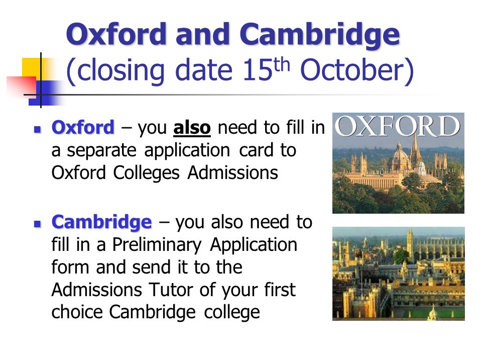 Oxford and Cambridge Oxford and Cambridge (closing date 15 th October) Oxford Oxford – you also need to fill in a separate application card to Oxford