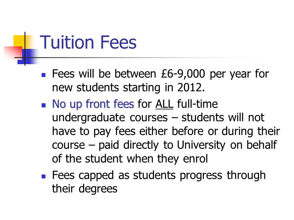 Tuition Fees Fees will be between £6-9,000 per year for new students starting in 2012. No up front fees No up front fees for ALL full-time undergradua
