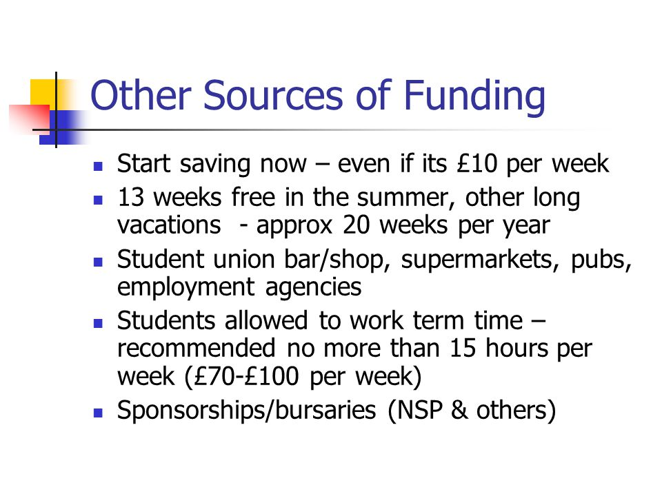 Other Sources of Funding Start saving now – even if its £10 per week 13 weeks free in the summer, other long vacations - approx 20 weeks per year Student union bar/shop, supermarkets, pubs, employment agencies Students allowed to work term time – recommended no more than 15 hours per week (£70-£100 per week) Sponsorships/bursaries (NSP & others)
