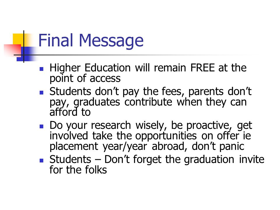 Final Message Higher Education will remain FREE at the point of access Students don't pay the fees, parents don't pay, graduates contribute when they can afford to Do your research wisely, be proactive, get involved take the opportunities on offer ie placement year/year abroad, don't panic Students – Don't forget the graduation invite for the folks