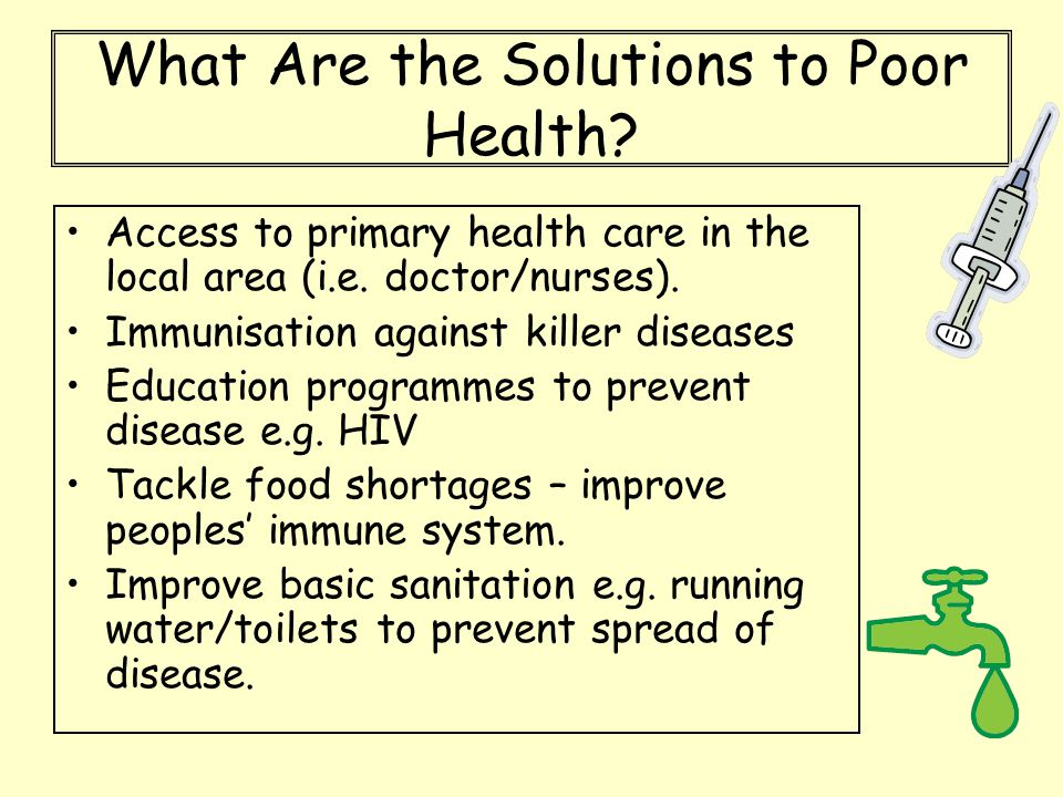 What Are the Solutions to Poor Health? Access to primary health care in the local area (i.e. doctor/nurses). Immunisation against killer diseases Educ