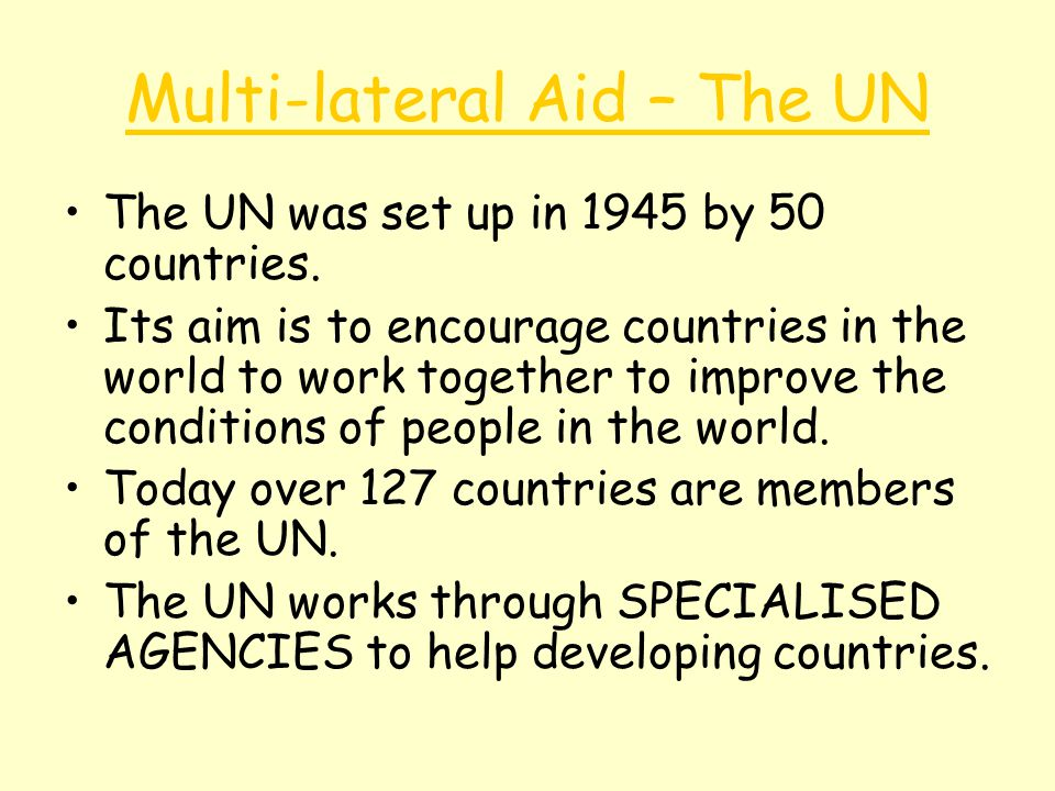 Multi-lateral Aid – The UN The UN was set up in 1945 by 50 countries. Its aim is to encourage countries in the world to work together to improve the c