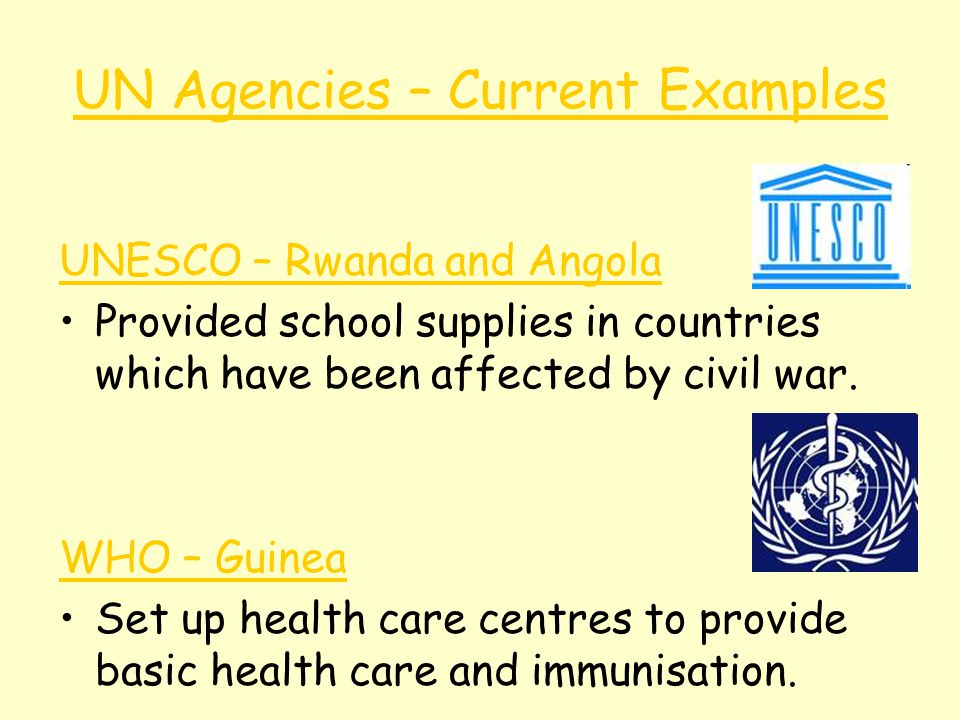 UN Agencies – Current Examples UNESCO – Rwanda and Angola Provided school supplies in countries which have been affected by civil war. WHO – Guinea Se
