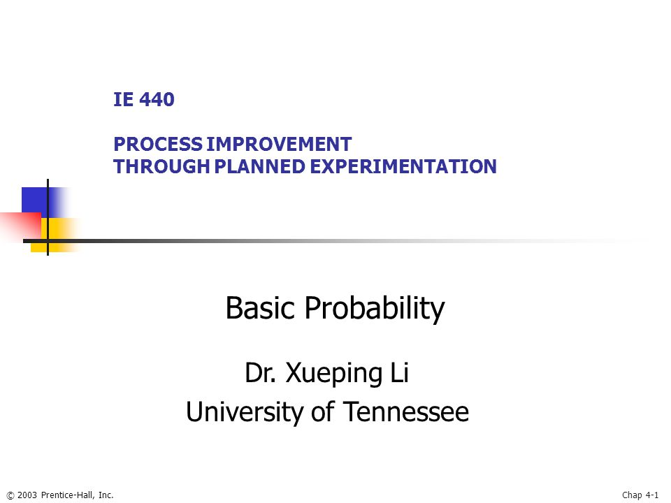 © 2003 Prentice-Hall, Inc.Chap 4-1 Basic Probability IE 440 PROCESS IMPROVEMENT THROUGH PLANNED EXPERIMENTATION Dr.