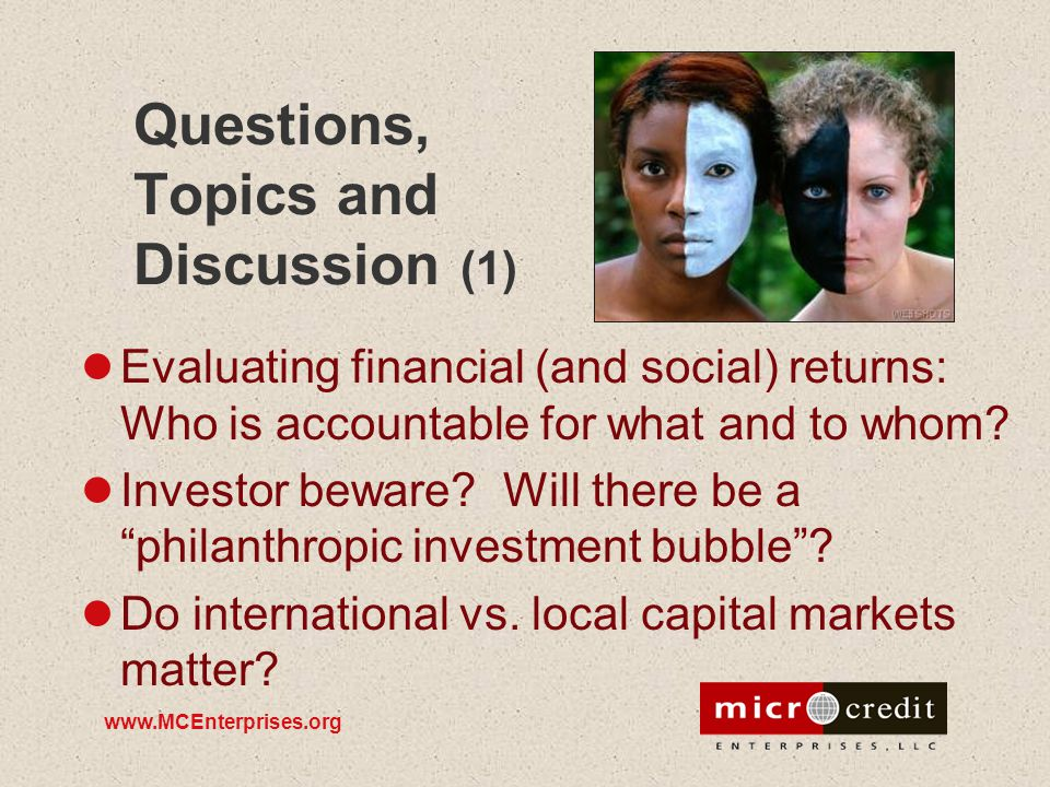 www.MCEnterprises.org Questions, Topics and Discussion (1) Evaluating financial (and social) returns: Who is accountable for what and to whom? Investo