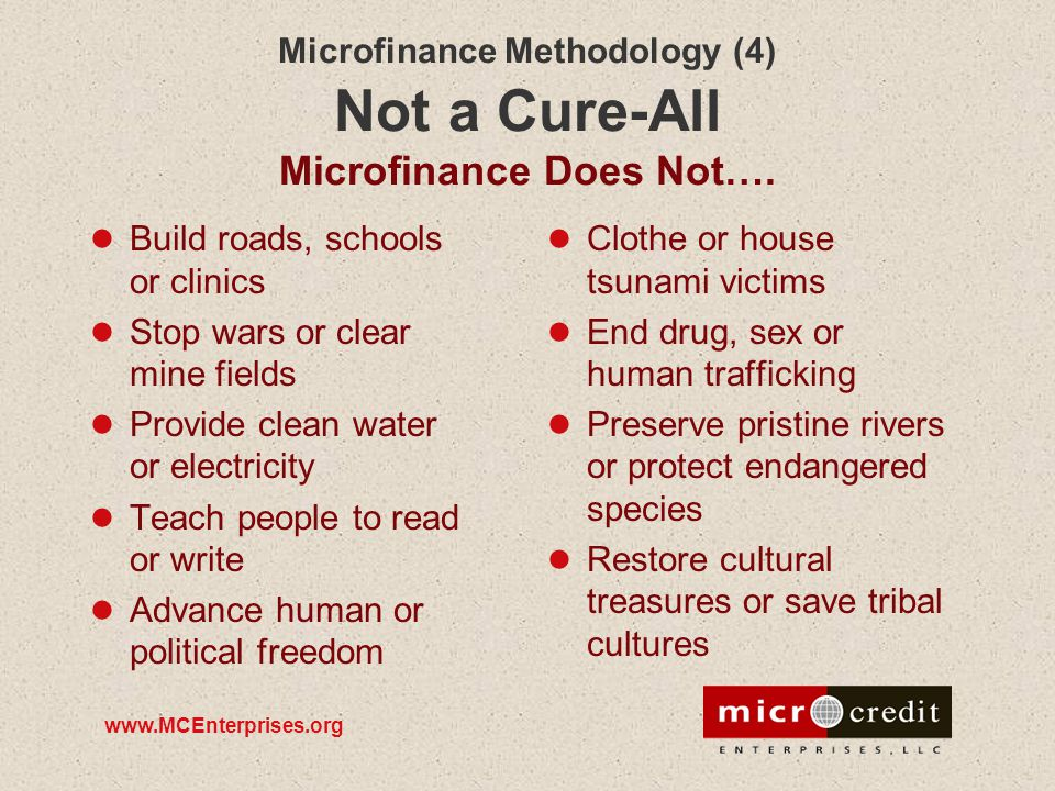 www.MCEnterprises.org Microfinance Methodology (4) Not a Cure-All Microfinance Does Not…. Build roads, schools or clinics Stop wars or clear mine fiel