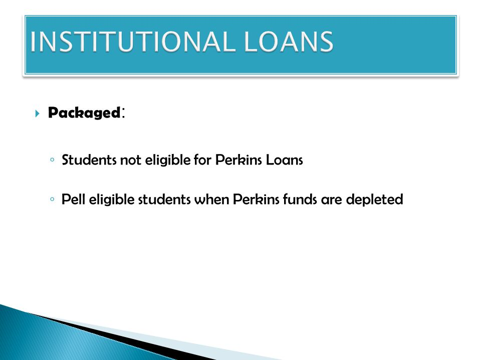  Packaged : ◦ Students not eligible for Perkins Loans ◦ Pell eligible students when Perkins funds are depleted