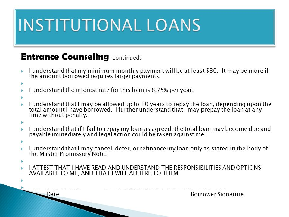 Entrance Counseling -continued:  I understand that my minimum monthly payment will be at least $30. It may be more if the amount borrowed requires la