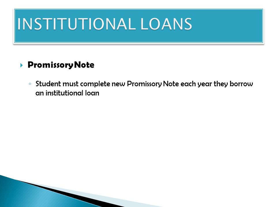  Promissory Note ◦ Student must complete new Promissory Note each year they borrow an institutional loan