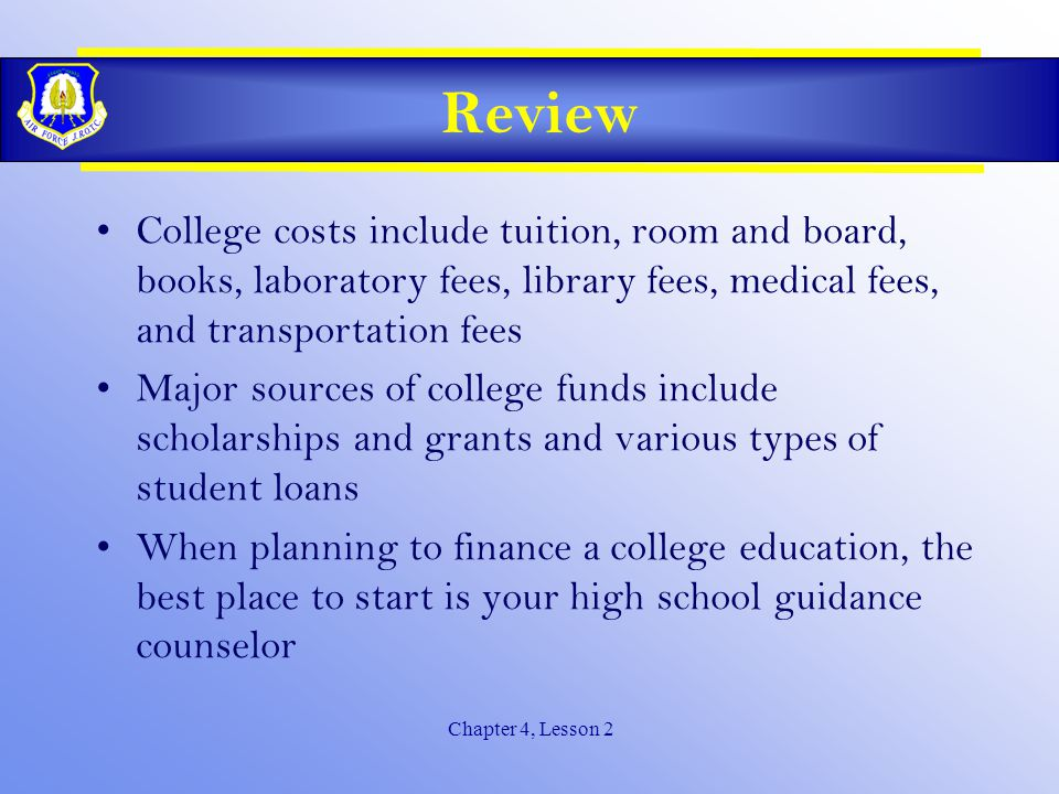 Chapter 4, Lesson 2 Review College costs include tuition, room and board, books, laboratory fees, library fees, medical fees, and transportation fees Major sources of college funds include scholarships and grants and various types of student loans When planning to finance a college education, the best place to start is your high school guidance counselor