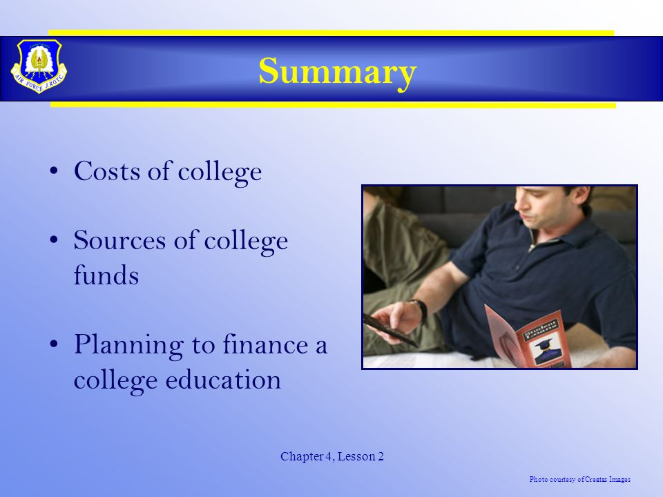 Chapter 4, Lesson 2 Summary Costs of college Sources of college funds Planning to finance a college education Photo courtesy of Creatas Images