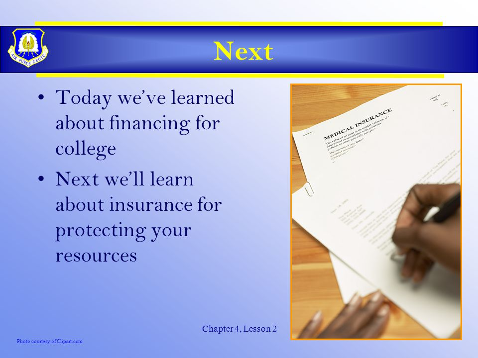 Chapter 4, Lesson 2 Next Today we've learned about financing for college Next we'll learn about insurance for protecting your resources Photo courtesy of Clipart.com