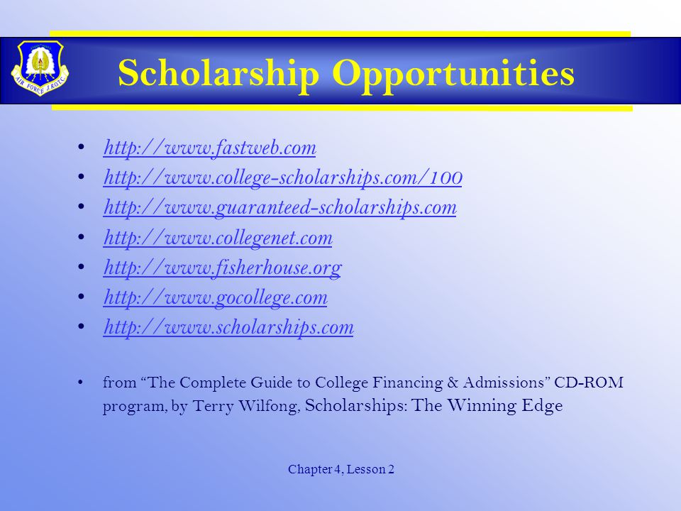 Chapter 4, Lesson 2 Scholarship Opportunities Talk to your high school guidance counselor Contact each college's financial aid office for a list of its scholarship programs Look for notices on bulletin boards at your school, in a public library, or outside the financial aid office at a nearby college