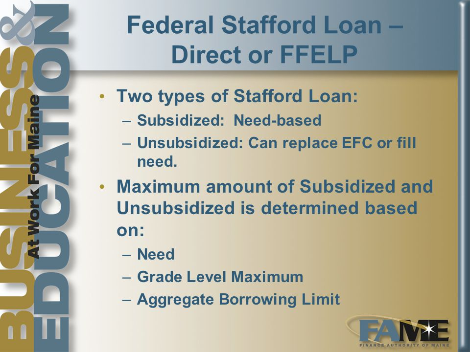 Federal Stafford Loan – Direct or FFELP Two types of Stafford Loan: –Subsidized: Need-based –Unsubsidized: Can replace EFC or fill need.