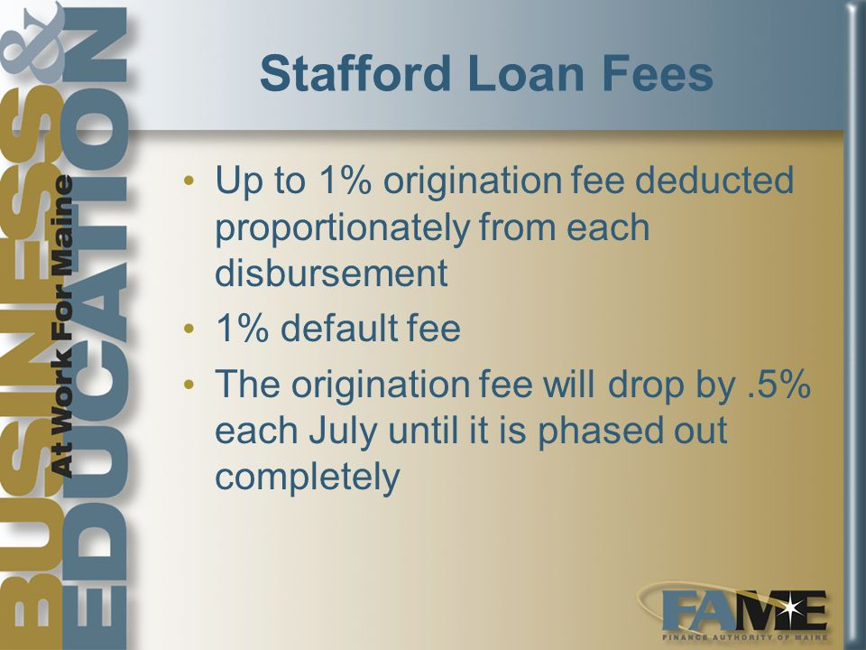 Stafford Loan Fees Up to 1% origination fee deducted proportionately from each disbursement 1% default fee The origination fee will drop by.5% each July until it is phased out completely