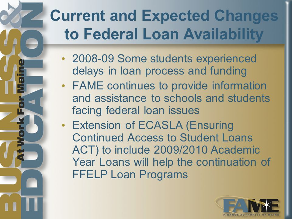 Current and Expected Changes to Federal Loan Availability 2008-09 Some students experienced delays in loan process and funding FAME continues to provide information and assistance to schools and students facing federal loan issues Extension of ECASLA (Ensuring Continued Access to Student Loans ACT) to include 2009/2010 Academic Year Loans will help the continuation of FFELP Loan Programs