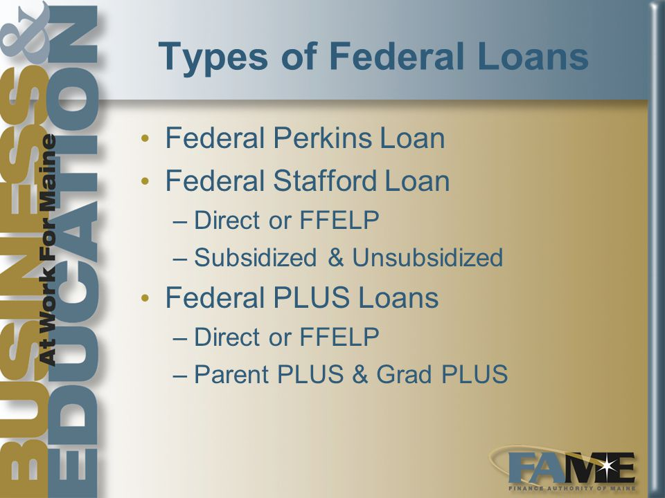 Types of Federal Loans Federal Perkins Loan Federal Stafford Loan –Direct or FFELP –Subsidized & Unsubsidized Federal PLUS Loans –Direct or FFELP –Parent PLUS & Grad PLUS