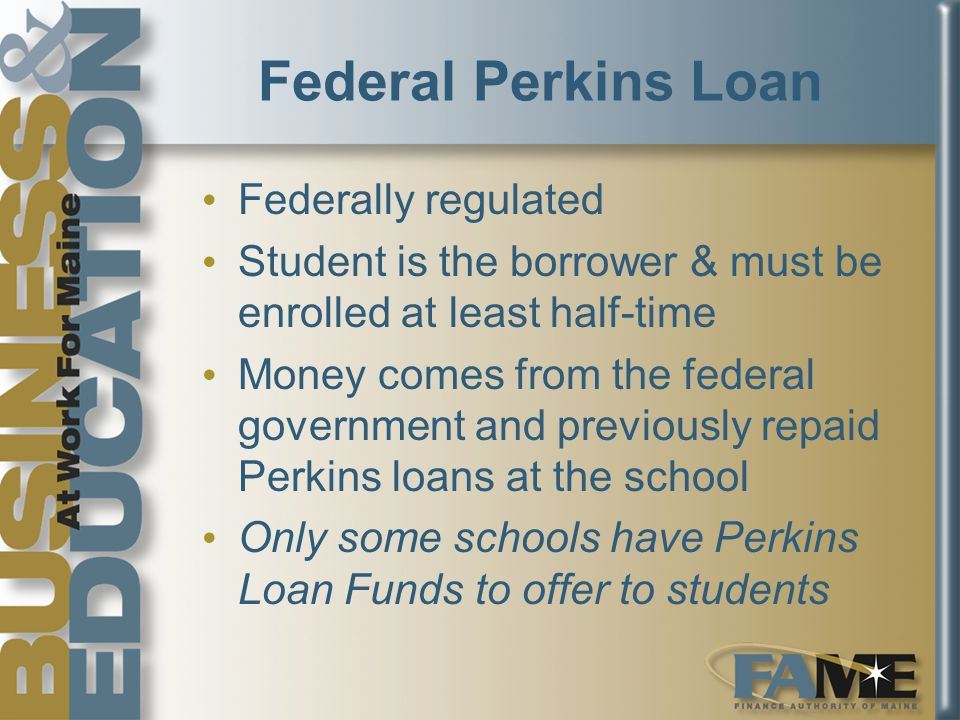 Federal Perkins Loan Federally regulated Student is the borrower & must be enrolled at least half-time Money comes from the federal government and previously repaid Perkins loans at the school Only some schools have Perkins Loan Funds to offer to students