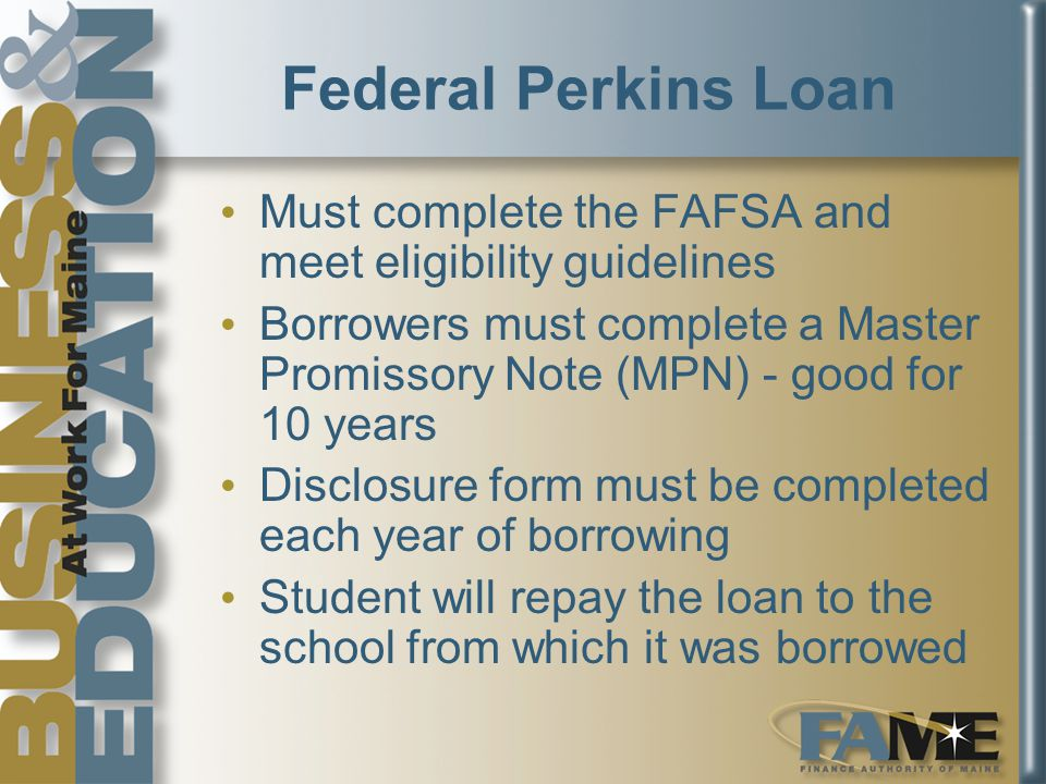 Federal Perkins Loan Must complete the FAFSA and meet eligibility guidelines Borrowers must complete a Master Promissory Note (MPN) - good for 10 years Disclosure form must be completed each year of borrowing Student will repay the loan to the school from which it was borrowed